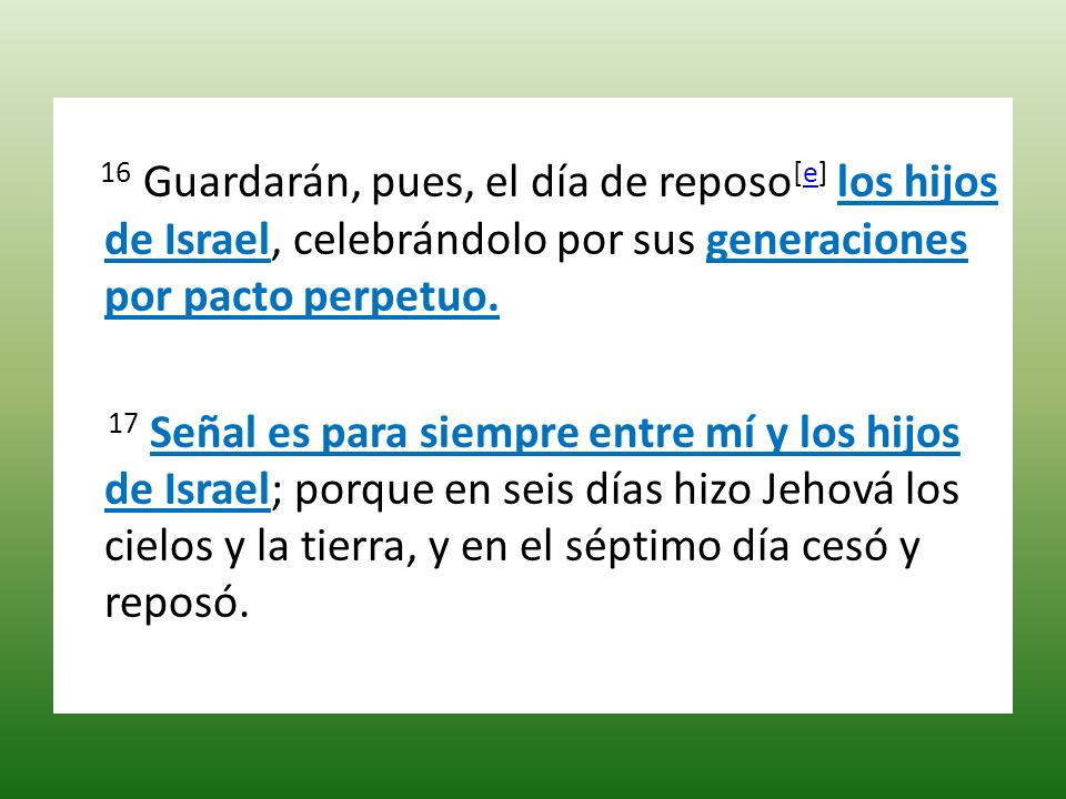 16 Guardarán, pues, el día de reposo[e] los hijos de Israel, celebrándolo por sus generaciones por pacto perpetuo.
